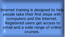 Internet training is designed to help people take their first steps with computers and the Internet.  Registered users get access to email and a wide range of online courses.