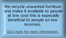 We recycle unwanted furniture  and make it available to people  at low cost this is especially beneficial to people on low incomes. 
