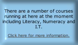 There are a number of courses running at here at the moment including Literacy, Numeracy and I.T.
