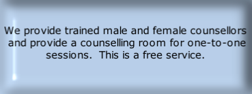 We provide trained male and female counsellors  and provide a counselling room for one-to-one sessions.  This is a free service.