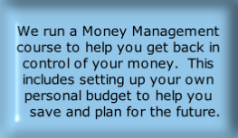 We run a Money Management course to help you get back in control of your money.  This includes setting up your own personal budget to help you    save and plan for the future.