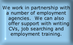 We work in partnership with a number of employment agencies.  We can also    offer support with writing CVs, job searching and employment training.