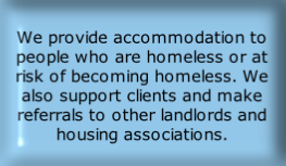 We provide accommodation to people who are homeless or at risk of becoming homeless. We also support clients and make referrals to other landlords and housing associations.