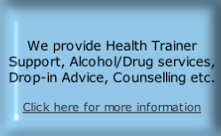 We provide Health Trainer Support, Alcohol/Drug services, Drop-in Advice, Counselling etc.